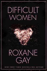 Difficult Women Roxane Gay